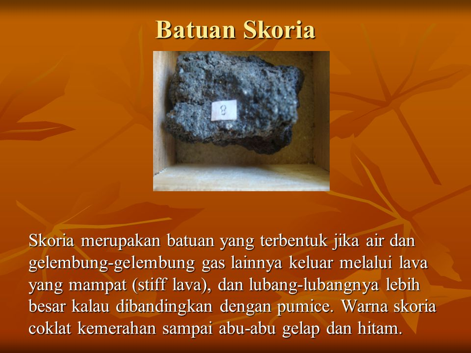 Batuan Skoria Skoria merupakan batuan yang terbentuk jika air dan gelembung-gelembung gas lainnya keluar melalui lava yang mampat (stiff lava), dan lubang-lubangnya lebih besar kalau dibandingkan dengan pumice.