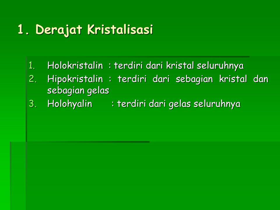 1. Derajat Kristalisasi 1.Holokristalin : terdiri dari kristal seluruhnya 2.Hipokristalin : terdiri dari sebagian kristal dan sebagian gelas 3.Holohya