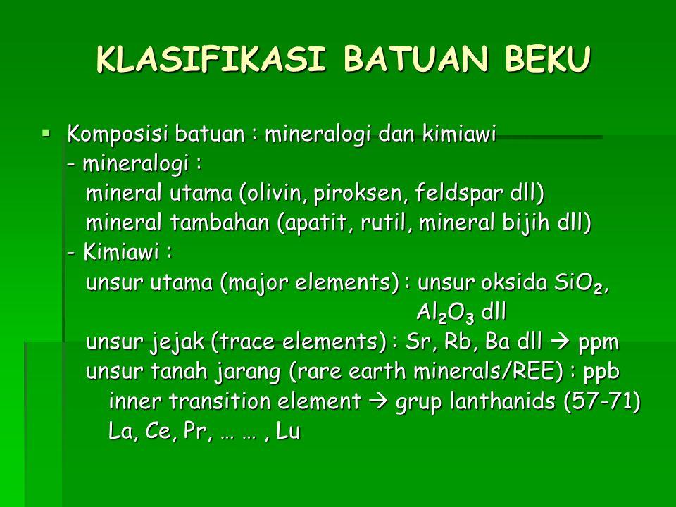 KLASIFIKASI BATUAN BEKU  Komposisi batuan : mineralogi dan kimiawi - mineralogi : mineral utama (olivin, piroksen, feldspar dll) mineral utama (olivin, piroksen, feldspar dll) mineral tambahan (apatit, rutil, mineral bijih dll) mineral tambahan (apatit, rutil, mineral bijih dll) - Kimiawi : unsur utama (major elements) : unsur oksida SiO 2, unsur utama (major elements) : unsur oksida SiO 2, Al 2 O 3 dll Al 2 O 3 dll unsur jejak (trace elements) : Sr, Rb, Ba dll  ppm unsur jejak (trace elements) : Sr, Rb, Ba dll  ppm unsur tanah jarang (rare earth minerals/REE) : ppb unsur tanah jarang (rare earth minerals/REE) : ppb inner transition element  grup lanthanids (57-71) La, Ce, Pr, … …, Lu