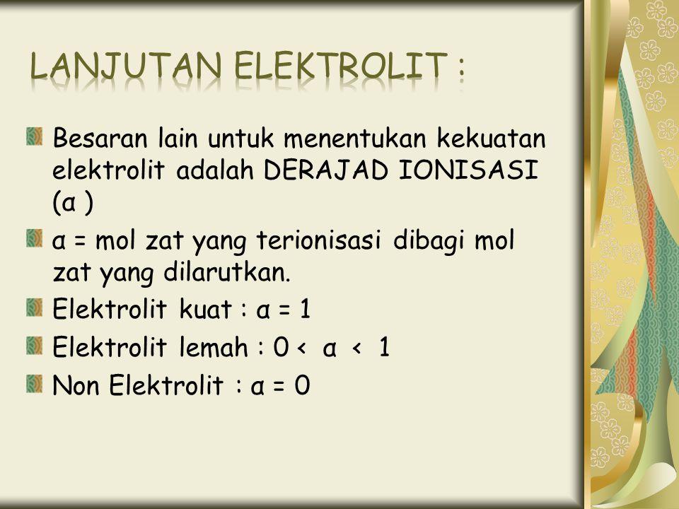 Besaran lain untuk menentukan kekuatan elektrolit adalah DERAJAD IONISASI (α ) α = mol zat yang terionisasi dibagi mol zat yang dilarutkan. Elektrolit