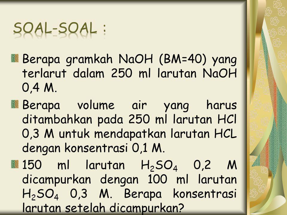 Berapa gramkah NaOH (BM=40) yang terlarut dalam 250 ml larutan NaOH 0,4 M. Berapa volume air yang harus ditambahkan pada 250 ml larutan HCl 0,3 M untu