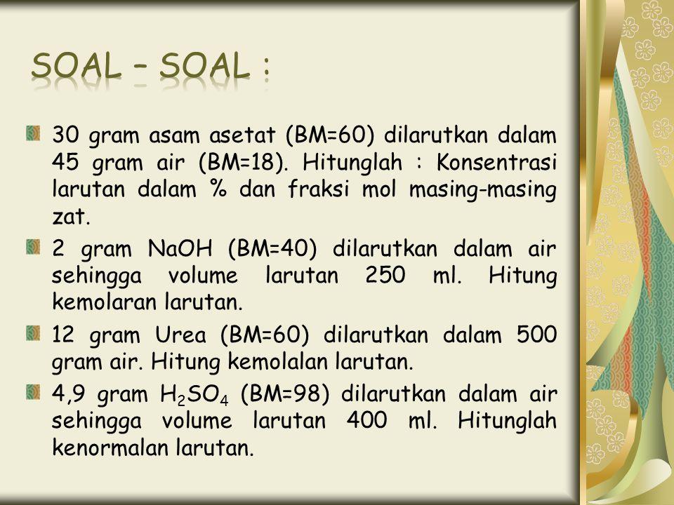 30 gram asam asetat (BM=60) dilarutkan dalam 45 gram air (BM=18). Hitunglah : Konsentrasi larutan dalam % dan fraksi mol masing-masing zat. 2 gram NaO