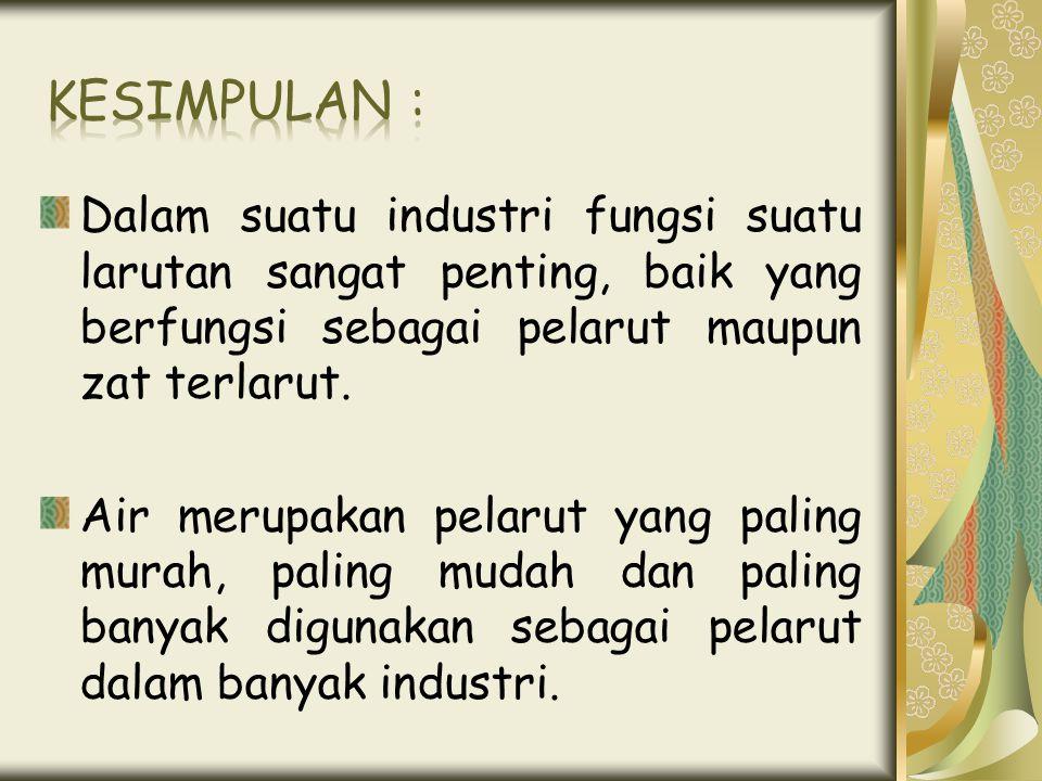 Dalam suatu industri fungsi suatu larutan sangat penting, baik yang berfungsi sebagai pelarut maupun zat terlarut. Air merupakan pelarut yang paling m