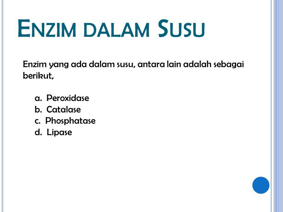 E NZIM DALAM S USU Enzim yang ada dalam susu, antara lain adalah sebagai berikut, a. Peroxidase b. Catalase c. Phosphatase d. Lipase