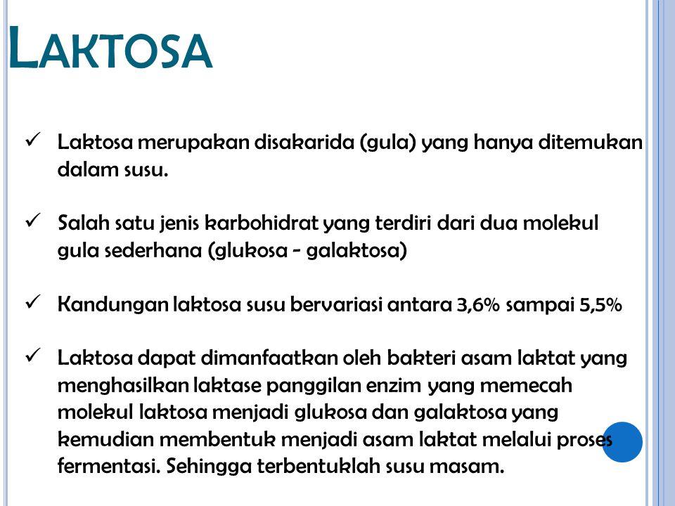 L AKTOSA Laktosa merupakan disakarida (gula) yang hanya ditemukan dalam susu. Salah satu jenis karbohidrat yang terdiri dari dua molekul gula sederhan