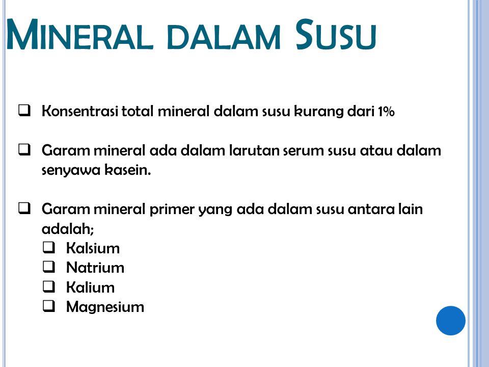 M INERAL DALAM S USU  Konsentrasi total mineral dalam susu kurang dari 1%  Garam mineral ada dalam larutan serum susu atau dalam senyawa kasein.  G