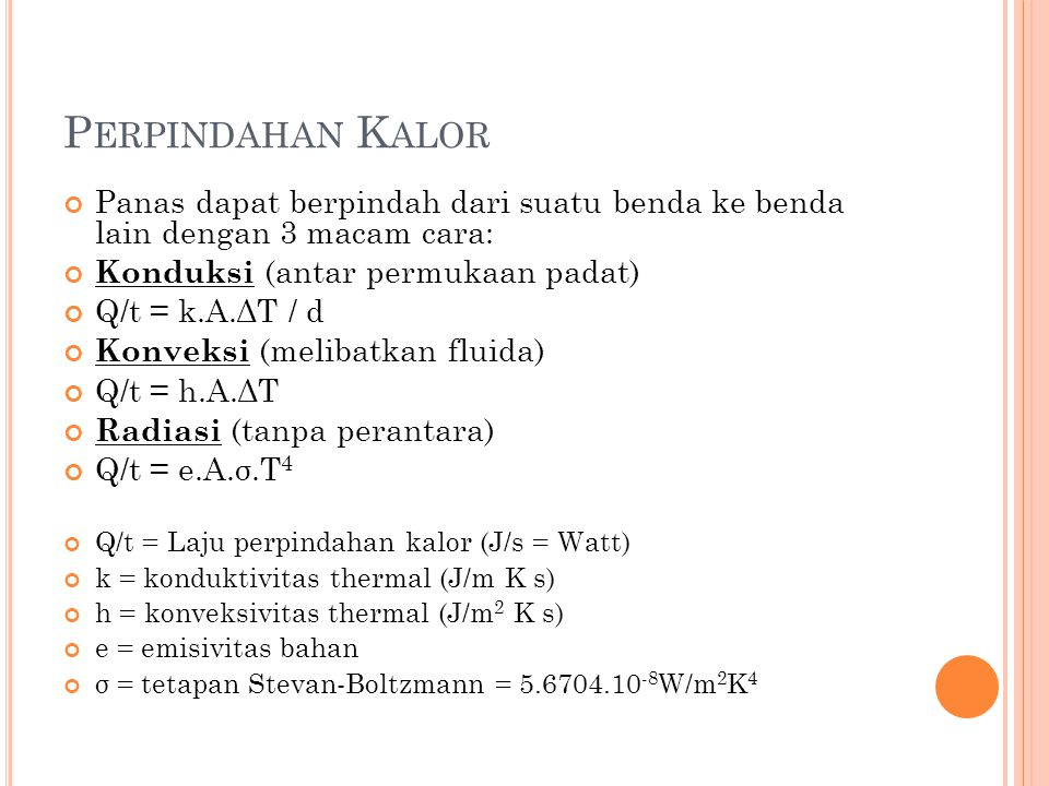 P ERPINDAHAN K ALOR Panas dapat berpindah dari suatu benda ke benda lain dengan 3 macam cara: Konduksi (antar permukaan padat) Q/t = k.A.ΔT / d Konveksi (melibatkan fluida) Q/t = h.A.ΔT Radiasi (tanpa perantara) Q/t = e.A.σ.T 4 Q/t = Laju perpindahan kalor (J/s = Watt) k = konduktivitas thermal (J/m K s) h = konveksivitas thermal (J/m 2 K s) e = emisivitas bahan σ = tetapan Stevan-Boltzmann = 5.6704.10 -8 W/m 2 K 4