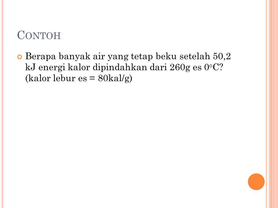 C ONTOH Berapa banyak air yang tetap beku setelah 50,2 kJ energi kalor dipindahkan dari 260g es 0 o C? (kalor lebur es = 80kal/g)