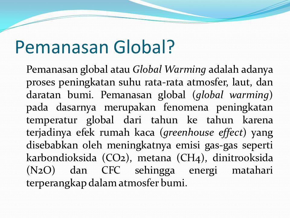 Pemanasan Global? Pemanasan global atau Global Warming adalah adanya proses peningkatan suhu rata-rata atmosfer, laut, dan daratan bumi. Pemanasan glo