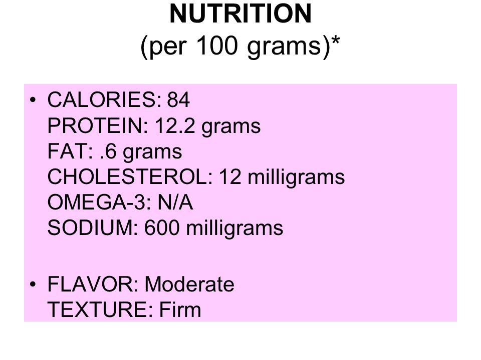 NUTRITION (per 100 grams)* CALORIES: 84 PROTEIN: 12.2 grams FAT:.6 grams CHOLESTEROL: 12 milligrams OMEGA-3: N/A SODIUM: 600 milligrams FLAVOR: Modera