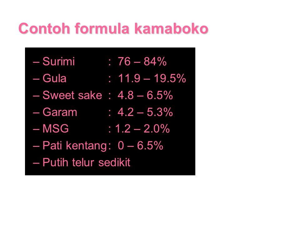Contoh formula kamaboko –Surimi: 76 – 84% –Gula: 11.9 – 19.5% –Sweet sake: 4.8 – 6.5% –Garam: 4.2 – 5.3% –MSG: 1.2 – 2.0% –Pati kentang: 0 – 6.5% –Put