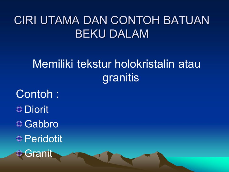 CIRI UTAMA DAN CONTOH BATUAN BEKU DALAM Memiliki tekstur holokristalin atau granitis Contoh : Diorit Gabbro Peridotit Granit