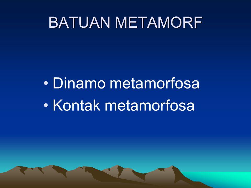 BATUAN METAMORF Dinamo metamorfosa Kontak metamorfosa
