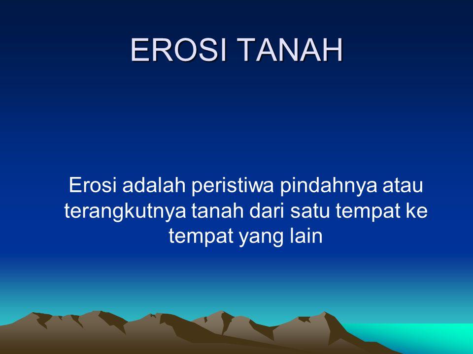 EROSI TANAH Erosi adalah peristiwa pindahnya atau terangkutnya tanah dari satu tempat ke tempat yang lain