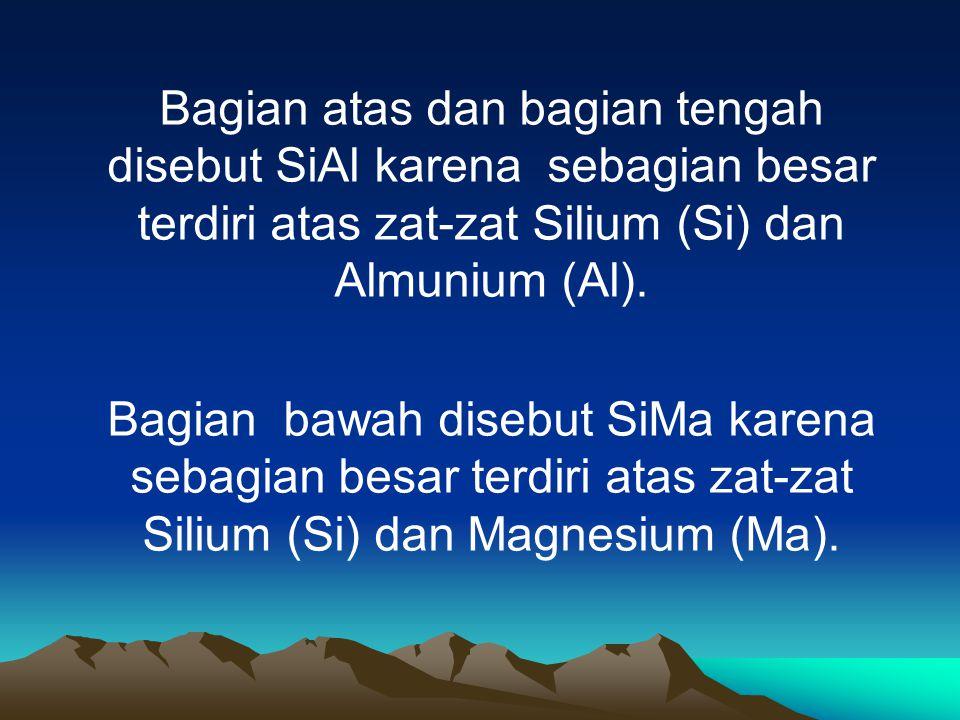 Bagian atas dan bagian tengah disebut SiAl karena sebagian besar terdiri atas zat-zat Silium (Si) dan Almunium (Al). Bagian bawah disebut SiMa karena