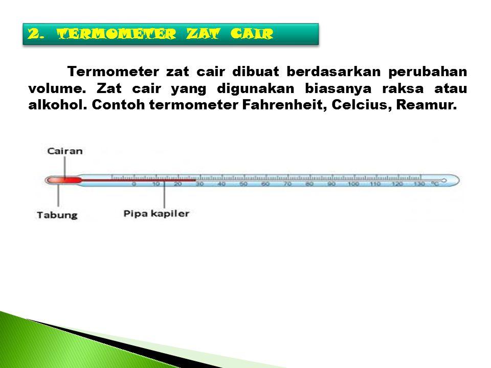 2.TERMOMETER ZAT CAIR Termometer zat cair dibuat berdasarkan perubahan volume. Zat cair yang digunakan biasanya raksa atau alkohol. Contoh termometer