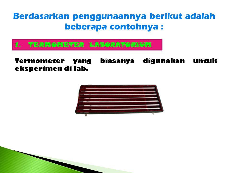 Berdasarkan penggunaannya berikut adalah beberapa contohnya : 1.TERMOMETER LABORATORIUM Termometer yang biasanya digunakan untuk eksperimen di lab.