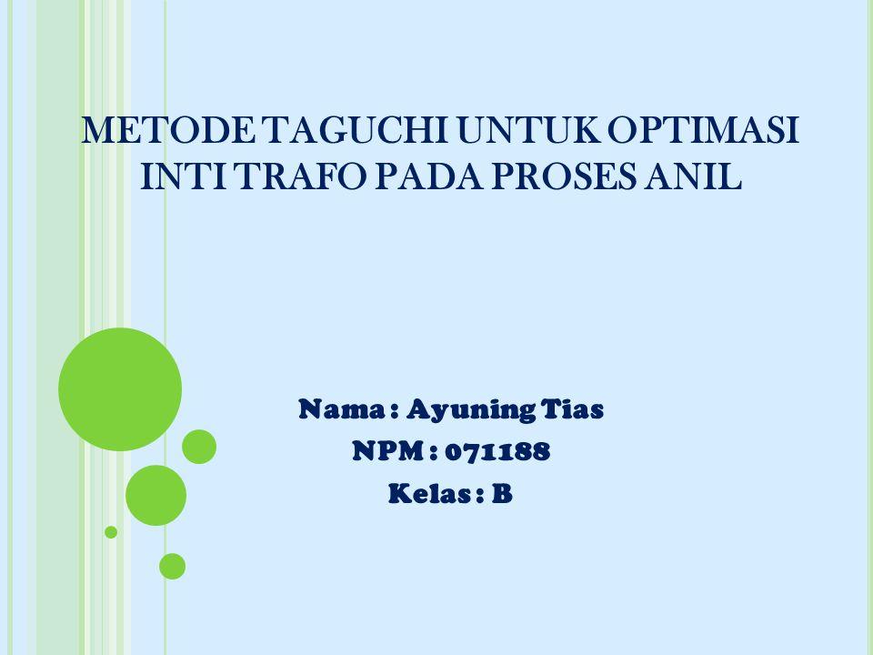 METODE TAGUCHI UNTUK OPTIMASI INTI TRAFO PADA PROSES ANIL Nama : Ayuning Tias NPM : 071188 Kelas : B