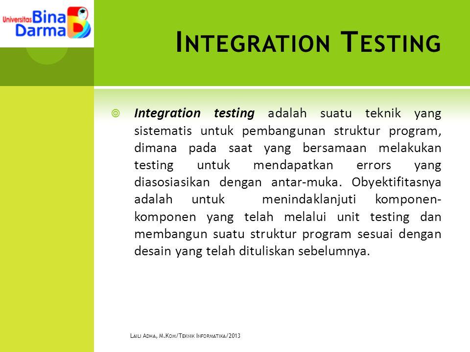 I NTEGRATION T ESTING  Integration testing adalah suatu teknik yang sistematis untuk pembangunan struktur program, dimana pada saat yang bersamaan melakukan testing untuk mendapatkan errors yang diasosiasikan dengan antar-muka.