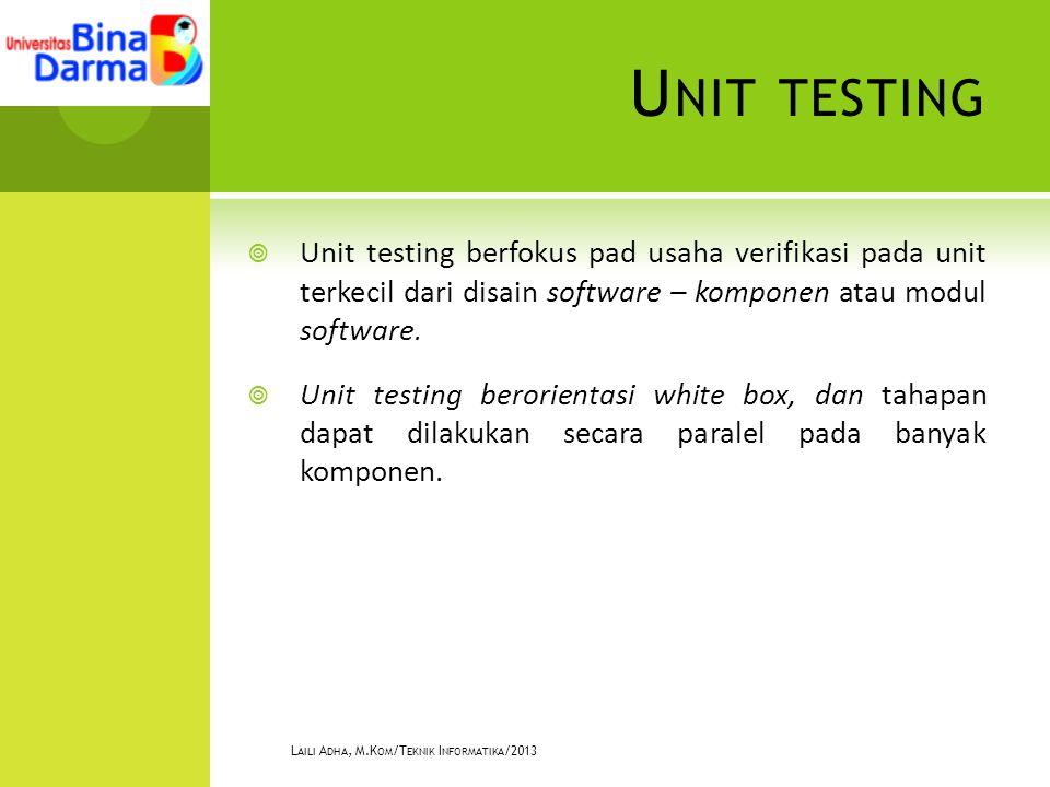 U NIT TESTING  Unit testing berfokus pad usaha verifikasi pada unit terkecil dari disain software – komponen atau modul software.