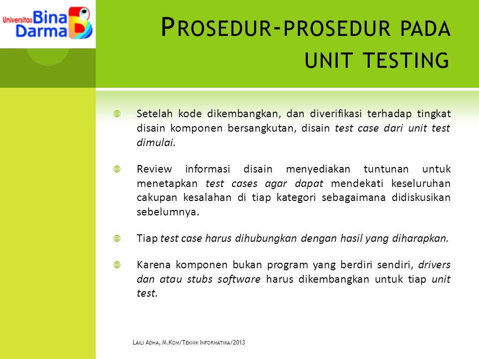 P ROSEDUR - PROSEDUR PADA UNIT TESTING  Setelah kode dikembangkan, dan diverifikasi terhadap tingkat disain komponen bersangkutan, disain test case dari unit test dimulai.