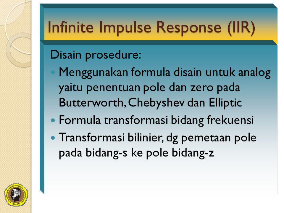 Infinite Impulse Response (IIR) Disain prosedure: Menggunakan formula disain untuk analog yaitu penentuan pole dan zero pada Butterworth, Chebyshev dan Elliptic Formula transformasi bidang frekuensi Transformasi bilinier, dg pemetaan pole pada bidang-s ke pole bidang-z