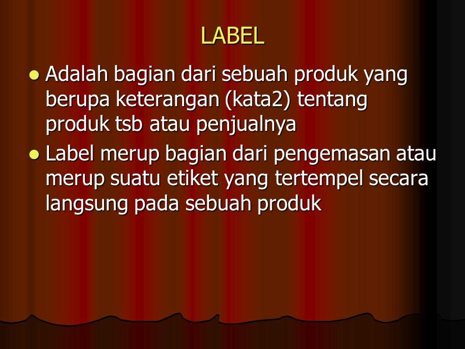 PENGGOLONGAN LABEL Brand label Brand label Label yang semata-mata sbg brand Label yang semata-mata sbg brand Grade label Grade label Label yang menunjukkan tingkat kualitas tertentu dari suatu produk Label yang menunjukkan tingkat kualitas tertentu dari suatu produk Deskriptive label (informative label) Deskriptive label (informative label) Label yang menggambarkan ttg cara penggunaan, susunan, pemeliharaan, hasil kerja dr suatu produk Label yang menggambarkan ttg cara penggunaan, susunan, pemeliharaan, hasil kerja dr suatu produk