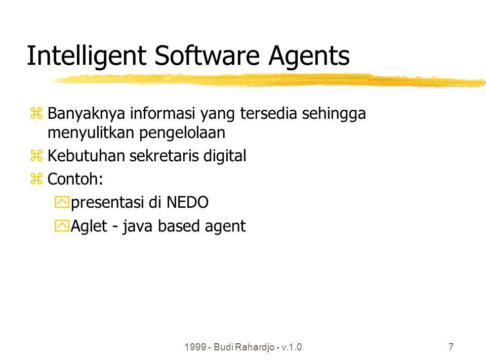 1999 - Budi Rahardjo - v.1.07 Intelligent Software Agents zBanyaknya informasi yang tersedia sehingga menyulitkan pengelolaan zKebutuhan sekretaris digital zContoh: ypresentasi di NEDO yAglet - java based agent