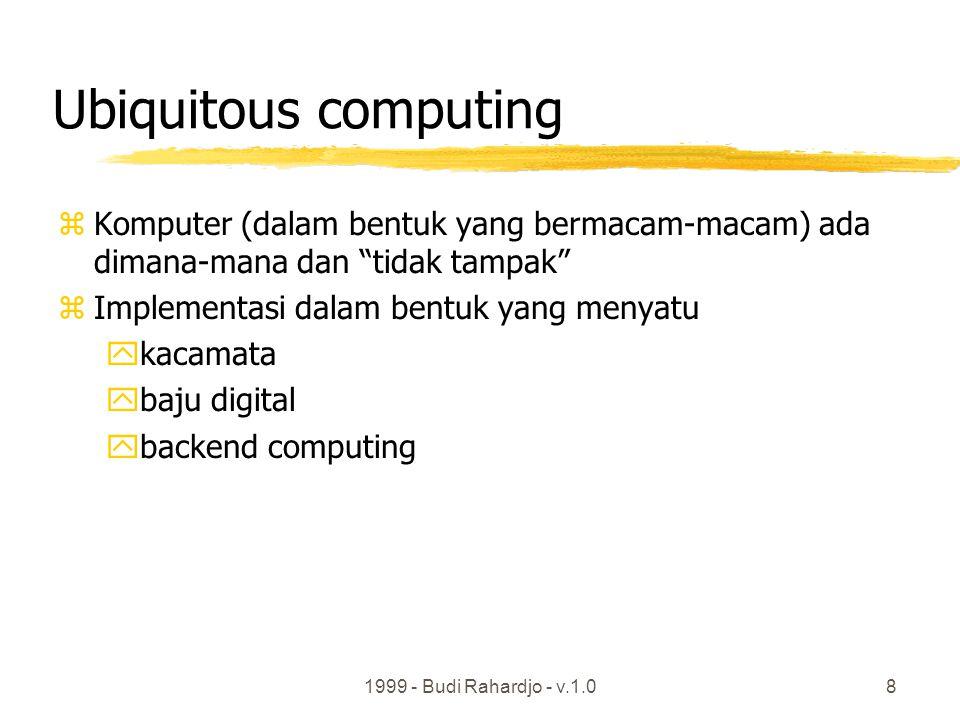 1999 - Budi Rahardjo - v.1.08 Ubiquitous computing zKomputer (dalam bentuk yang bermacam-macam) ada dimana-mana dan tidak tampak zImplementasi dalam bentuk yang menyatu ykacamata ybaju digital ybackend computing