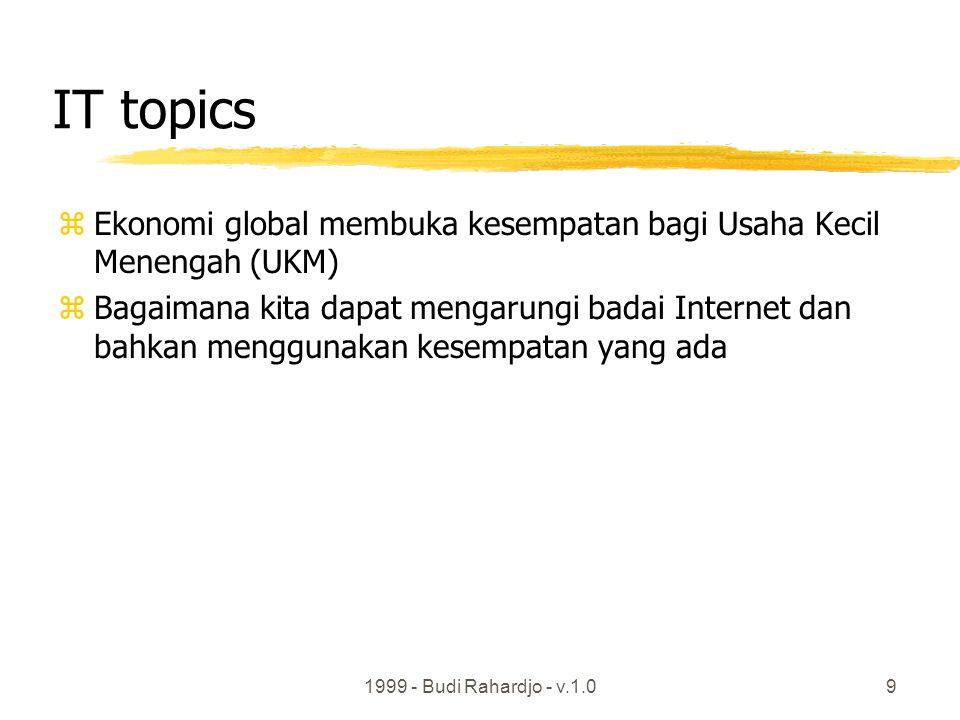 1999 - Budi Rahardjo - v.1.09 IT topics zEkonomi global membuka kesempatan bagi Usaha Kecil Menengah (UKM) zBagaimana kita dapat mengarungi badai Internet dan bahkan menggunakan kesempatan yang ada