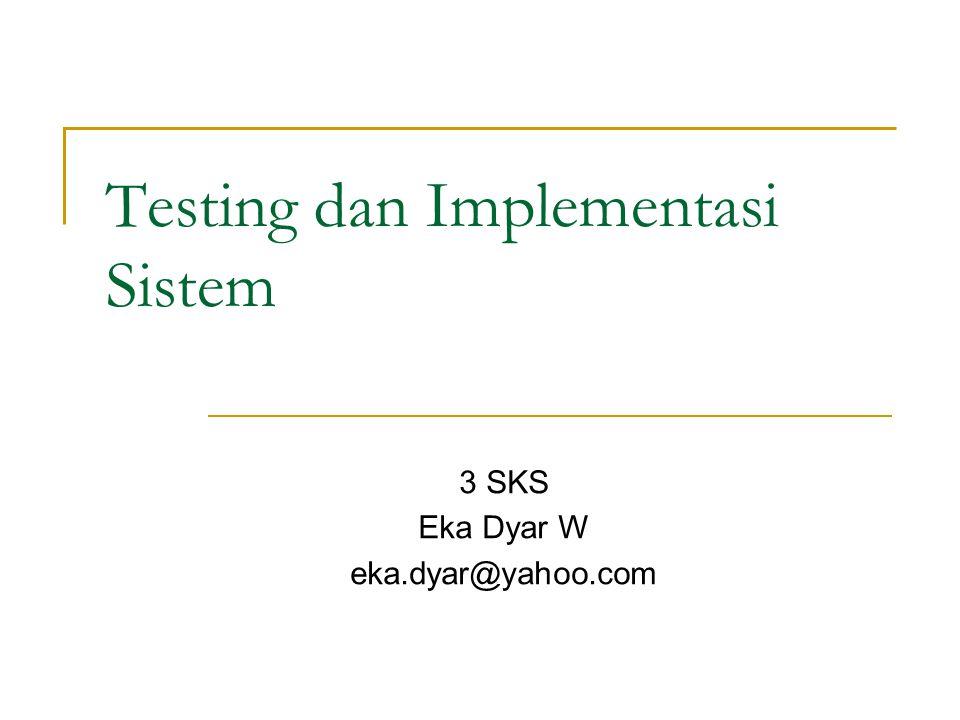 Testing dan Implementasi Sistem 3 SKS Eka Dyar W eka.dyar@yahoo.com