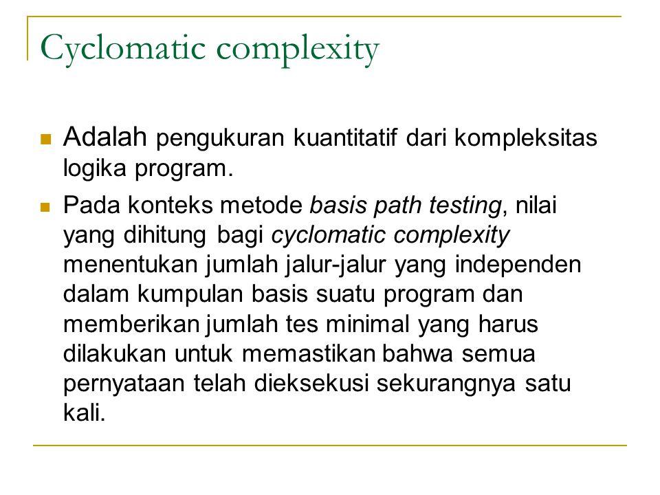 Cyclomatic complexity Adalah pengukuran kuantitatif dari kompleksitas logika program. Pada konteks metode basis path testing, nilai yang dihitung bagi