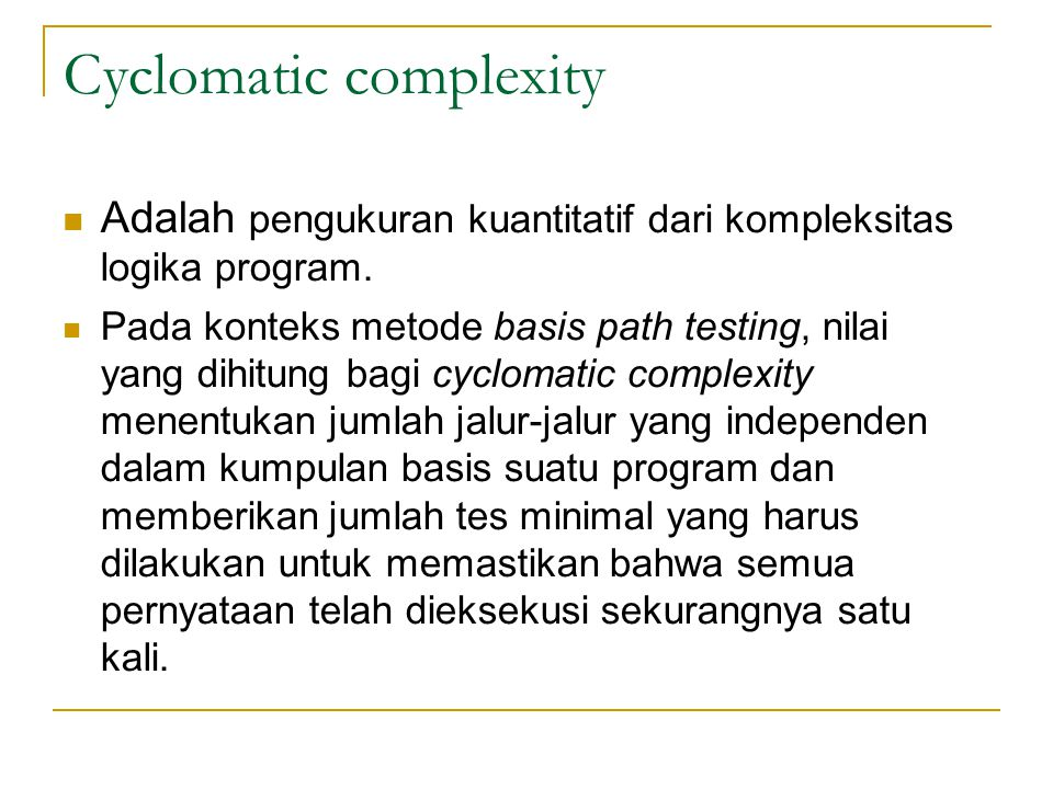 Cyclomatic complexity Adalah pengukuran kuantitatif dari kompleksitas logika program.