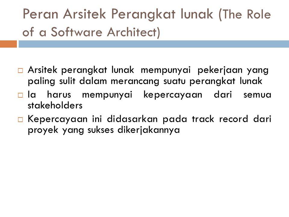 Peran Arsitek Perangkat lunak ( The Role of a Software Architect)  Arsitek perangkat lunak mempunyai pekerjaan yang paling sulit dalam merancang suatu perangkat lunak  Ia harus mempunyai kepercayaan dari semua stakeholders  Kepercayaan ini didasarkan pada track record dari proyek yang sukses dikerjakannya