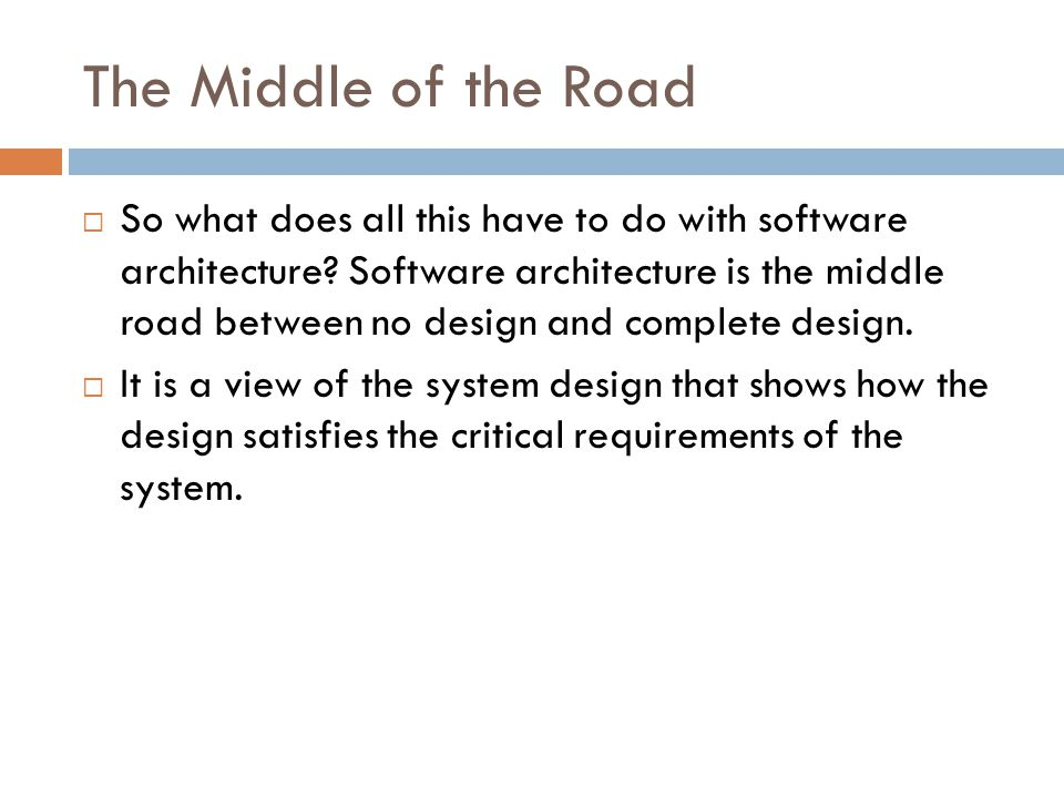 The Middle of the Road  So what does all this have to do with software architecture? Software architecture is the middle road between no design and c