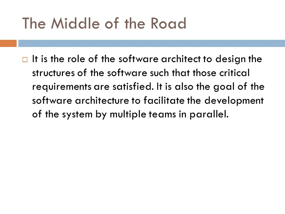 The Middle of the Road  It is the role of the software architect to design the structures of the software such that those critical requirements are s