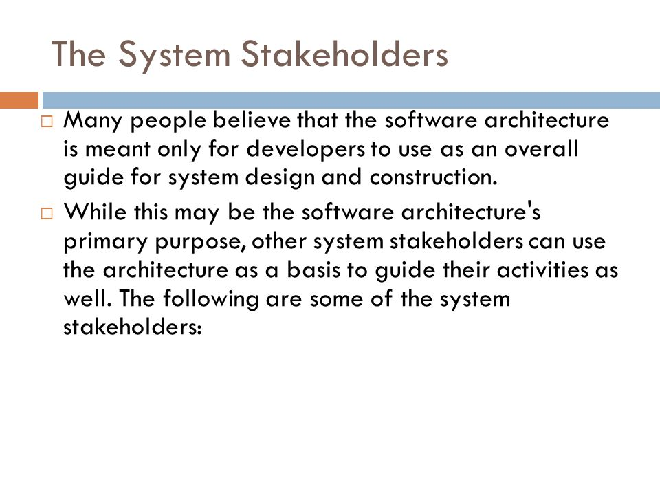 The System Stakeholders  Many people believe that the software architecture is meant only for developers to use as an overall guide for system design
