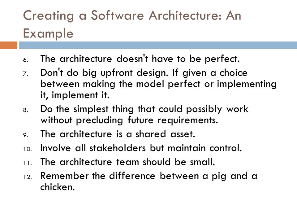 Creating a Software Architecture: An Example 6. The architecture doesn't have to be perfect. 7. Don't do big upfront design. If given a choice between