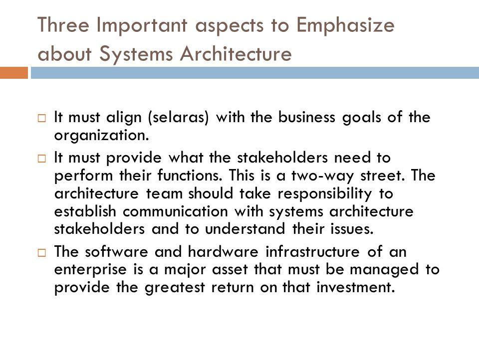Three Important aspects to Emphasize about Systems Architecture  It must align (selaras) with the business goals of the organization.  It must provi