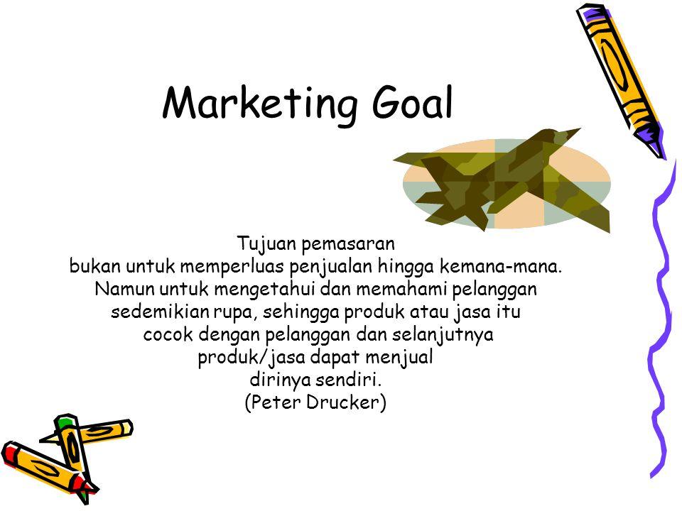 Marketing Goal Tujuan pemasaran bukan untuk memperluas penjualan hingga kemana-mana. Namun untuk mengetahui dan memahami pelanggan sedemikian rupa, se