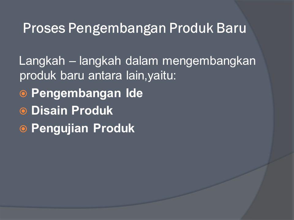 Proses Pengembangan Produk Baru Langkah – langkah dalam mengembangkan produk baru antara lain,yaitu:  Pengembangan Ide  Disain Produk  Pengujian Produk