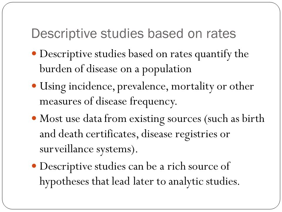 Descriptive studies based on rates Descriptive studies based on rates quantify the burden of disease on a population Using incidence, prevalence, mort