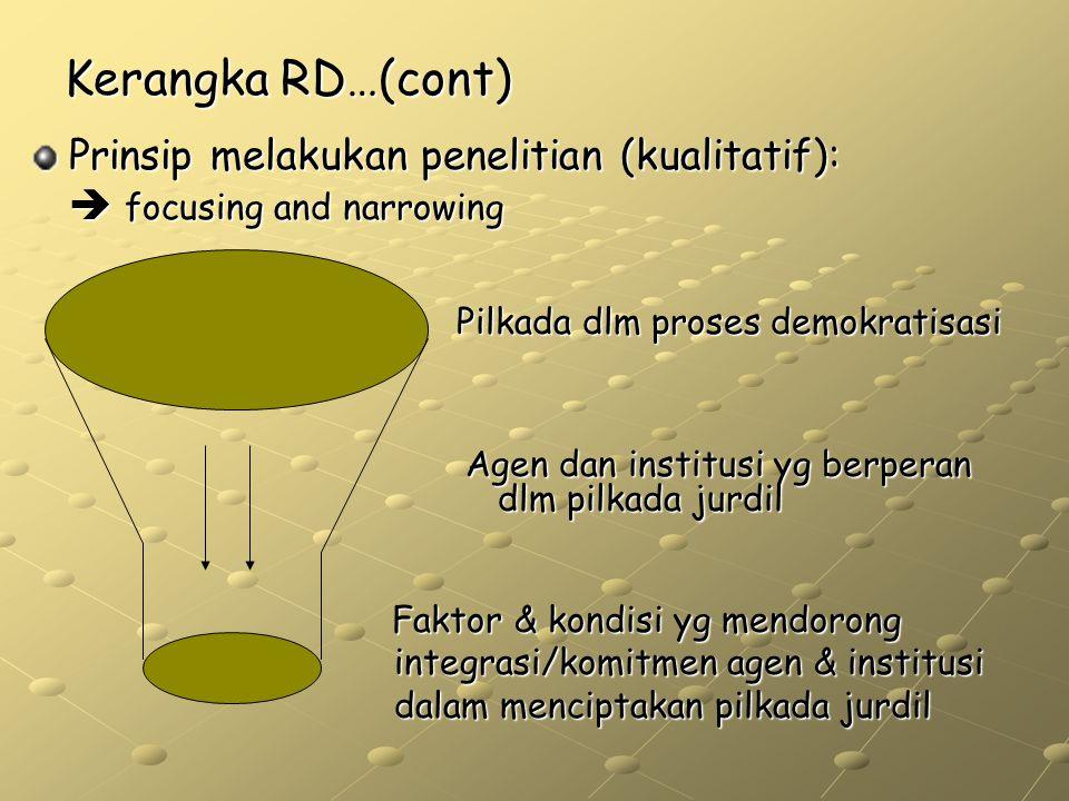 Kerangka RD…(cont) Prinsip melakukan penelitian (kualitatif):  focusing and narrowing Pilkada dlm proses demokratisasi Agen dan institusi yg berperan