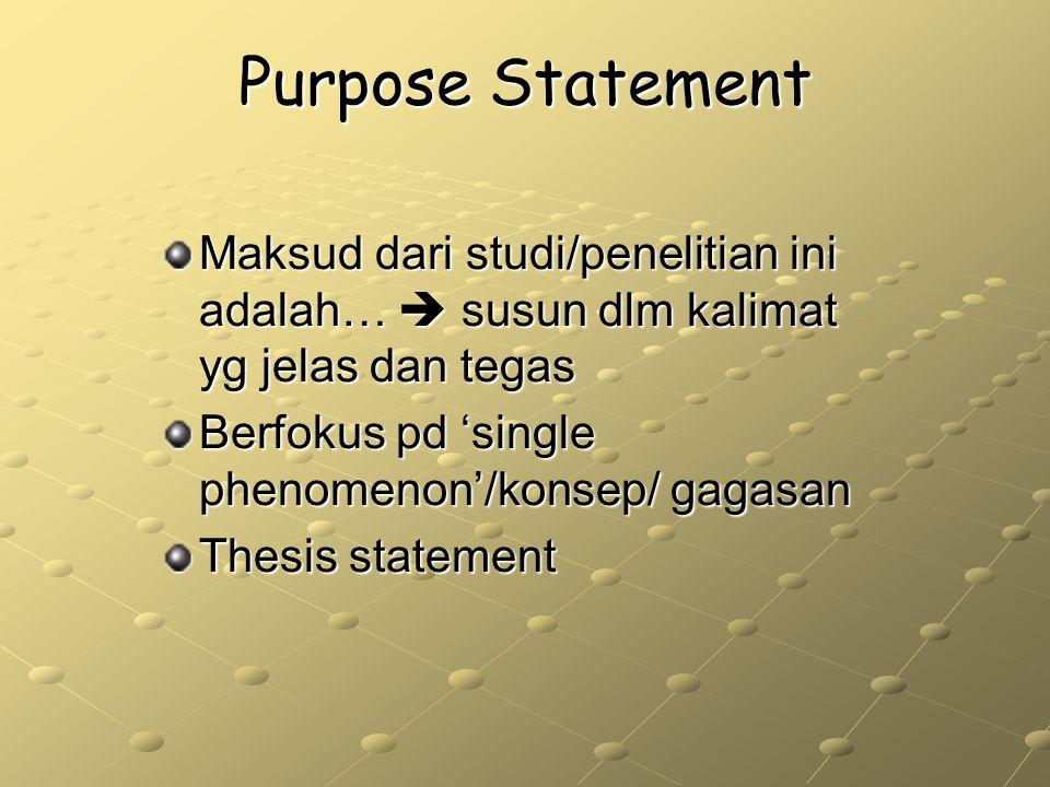 Purpose Statement Maksud dari studi/penelitian ini adalah…  susun dlm kalimat yg jelas dan tegas Berfokus pd 'single phenomenon'/konsep/ gagasan Thes