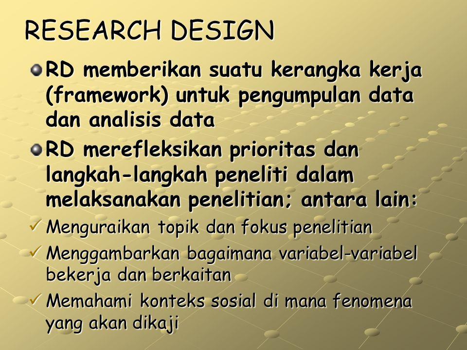 RESEARCH DESIGN RD memberikan suatu kerangka kerja (framework) untuk pengumpulan data dan analisis data RD merefleksikan prioritas dan langkah-langkah