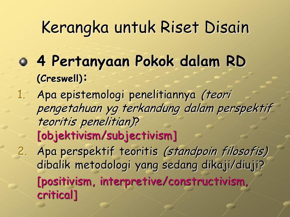 Kerangka untuk Riset Disain 4 Pertanyaan Pokok dalam RD (Creswell) : 1.Apa epistemologi penelitiannya (teori pengetahuan yg terkandung dalam perspekti