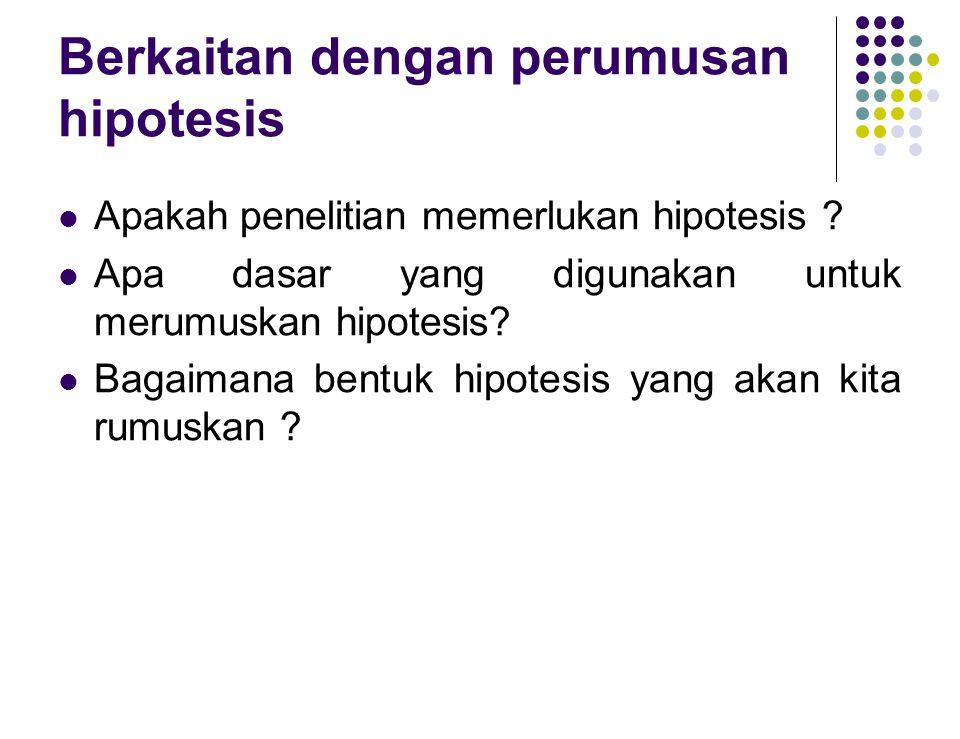 Berkaitan dengan perumusan hipotesis Apakah penelitian memerlukan hipotesis ? Apa dasar yang digunakan untuk merumuskan hipotesis? Bagaimana bentuk hi