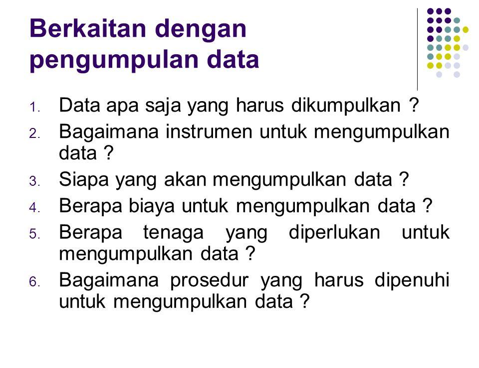Berkaitan dengan pengumpulan data 1. Data apa saja yang harus dikumpulkan ? 2. Bagaimana instrumen untuk mengumpulkan data ? 3. Siapa yang akan mengum