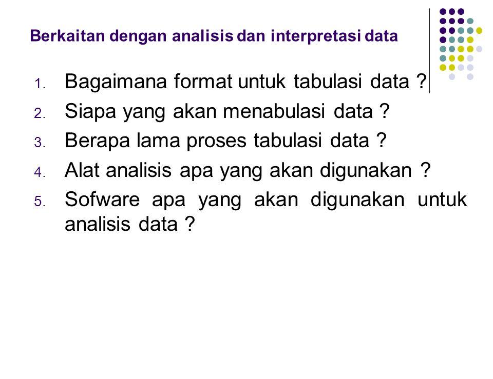Berkaitan dengan analisis dan interpretasi data 1. Bagaimana format untuk tabulasi data ? 2. Siapa yang akan menabulasi data ? 3. Berapa lama proses t