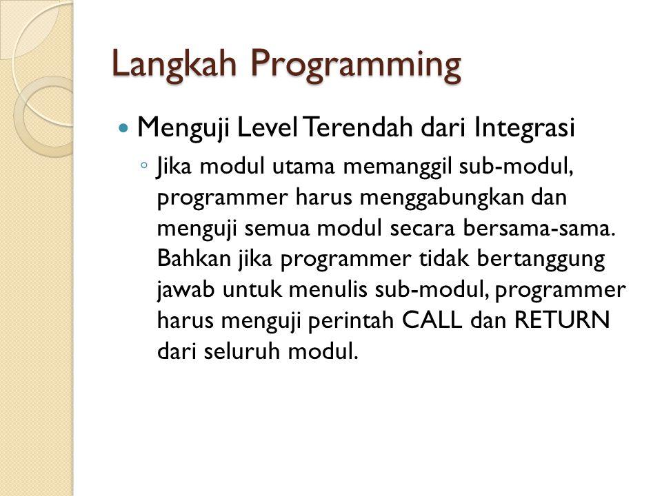 Langkah Programming Menguji Level Terendah dari Integrasi ◦ Jika modul utama memanggil sub-modul, programmer harus menggabungkan dan menguji semua mod